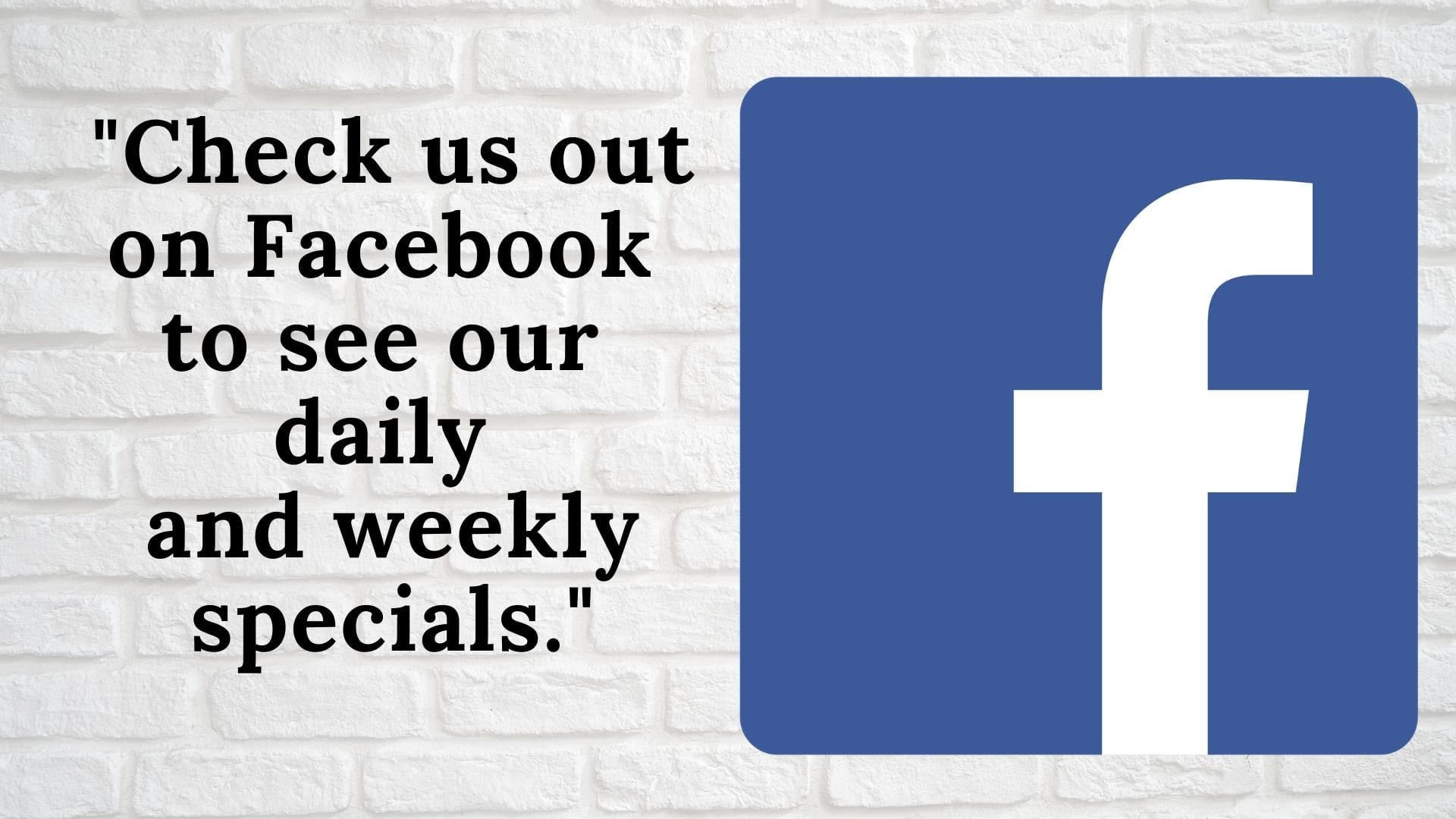 _Visit our Facebook to see daily and weekly specials._